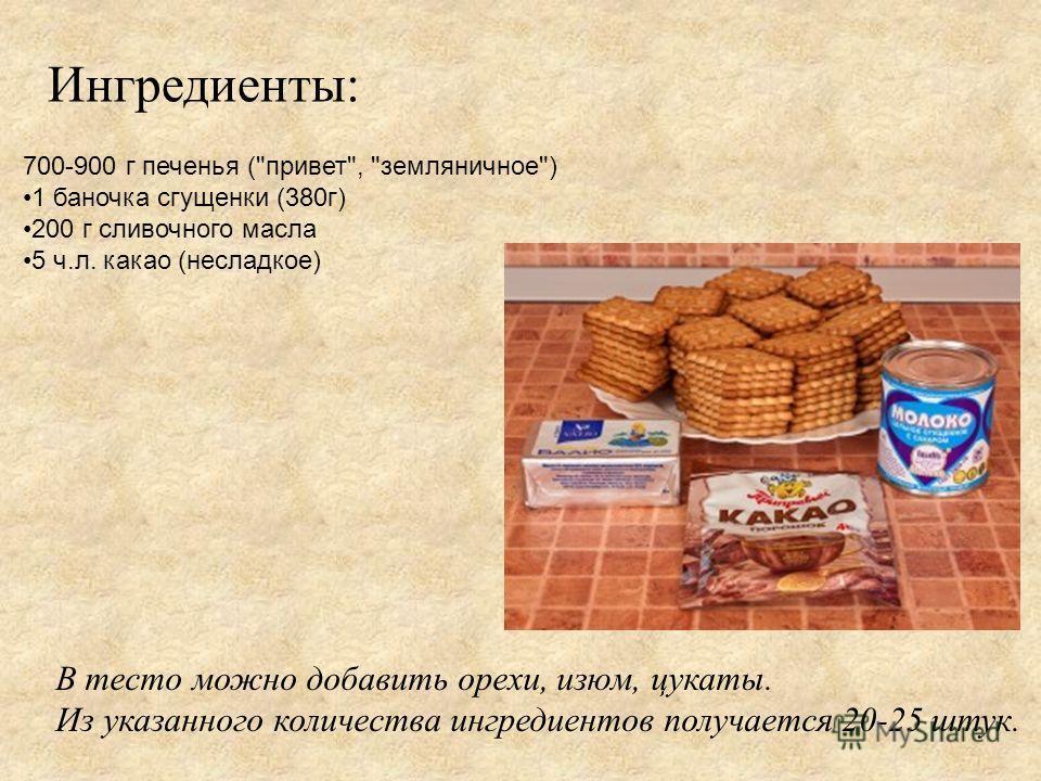 Ингредиенты: 700-900 г печенья (привет, земляничное) 1 баночка сгущенки (380г) 200 г сливочного масла 5 ч.л. какао (несладкое) В тесто можно добавить орехи, изюм, цукаты. Из указанного количества ингредиентов получается 20-25 штук.