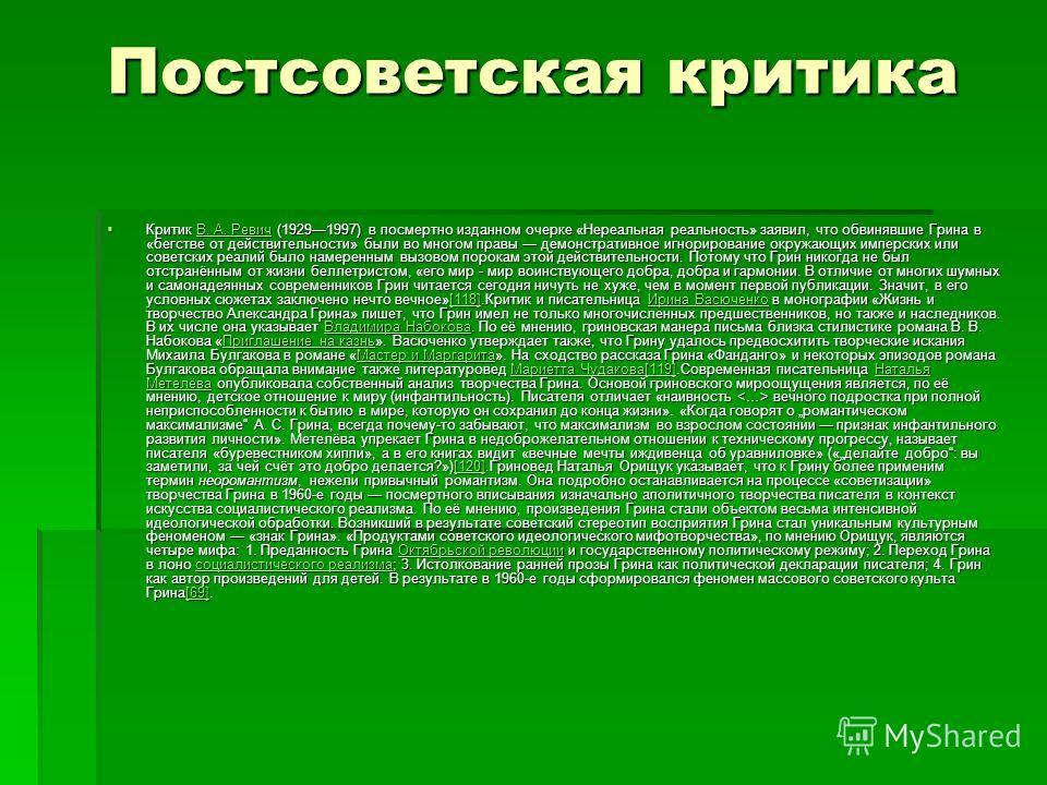 Постсоветская критика Критик В. А. Ревич (19291997) в посмертно изданном очерке «Нереальная реальность» заявил, что обвинявшие Грина в «бегстве от действительности» были во многом правы демонстративное игнорирование окружающих имперских или советских