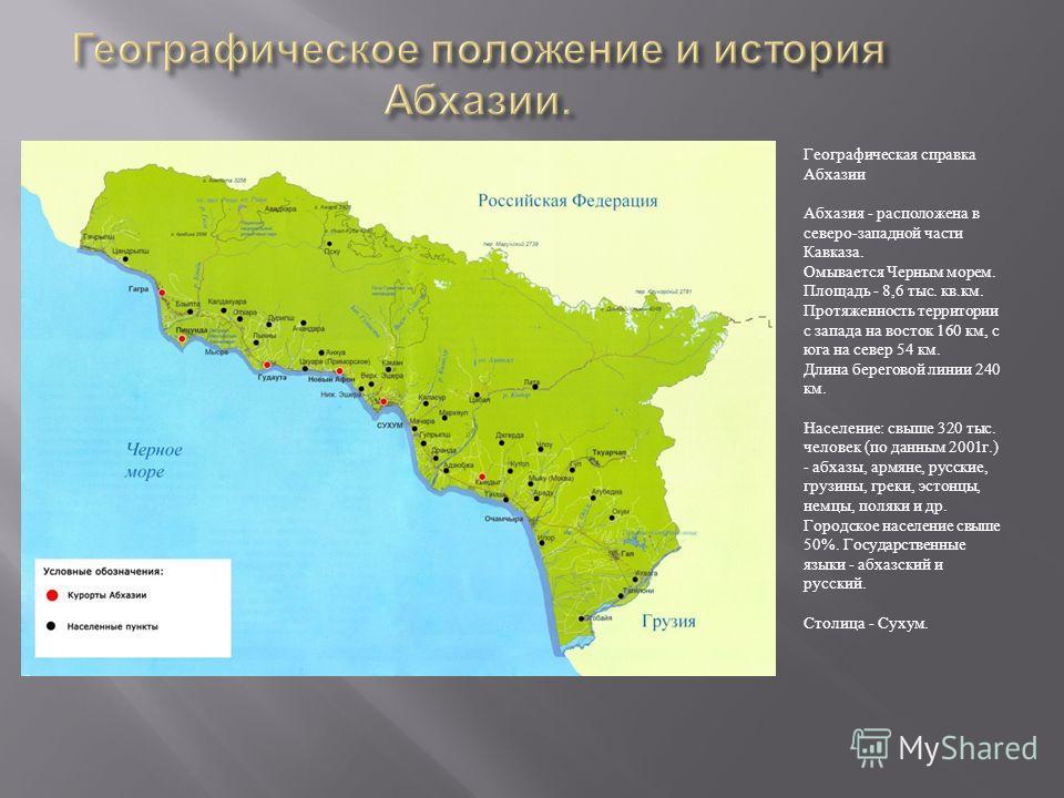 Географическая справка Абхазии Абхазия - расположена в северо-западной части Кавказа. Омывается Черным морем. Площадь - 8,6 тыс. кв.км. Протяженность территории с запада на восток 160 км, с юга на север 54 км. Длина береговой линии 240 км. Население: