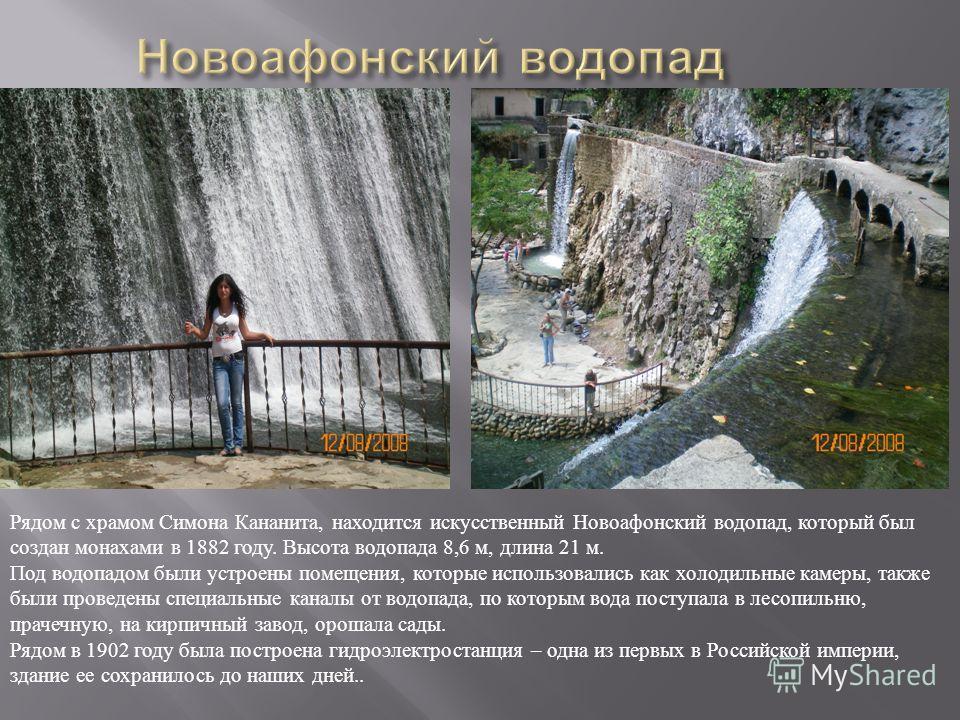 Рядом с храмом Симона Кананита, находится искусственный Новоафонский водопад, который был создан монахами в 1882 году. Высота водопада 8,6 м, длина 21 м. Под водопадом были устроены помещения, которые использовались как холодильные камеры, также были