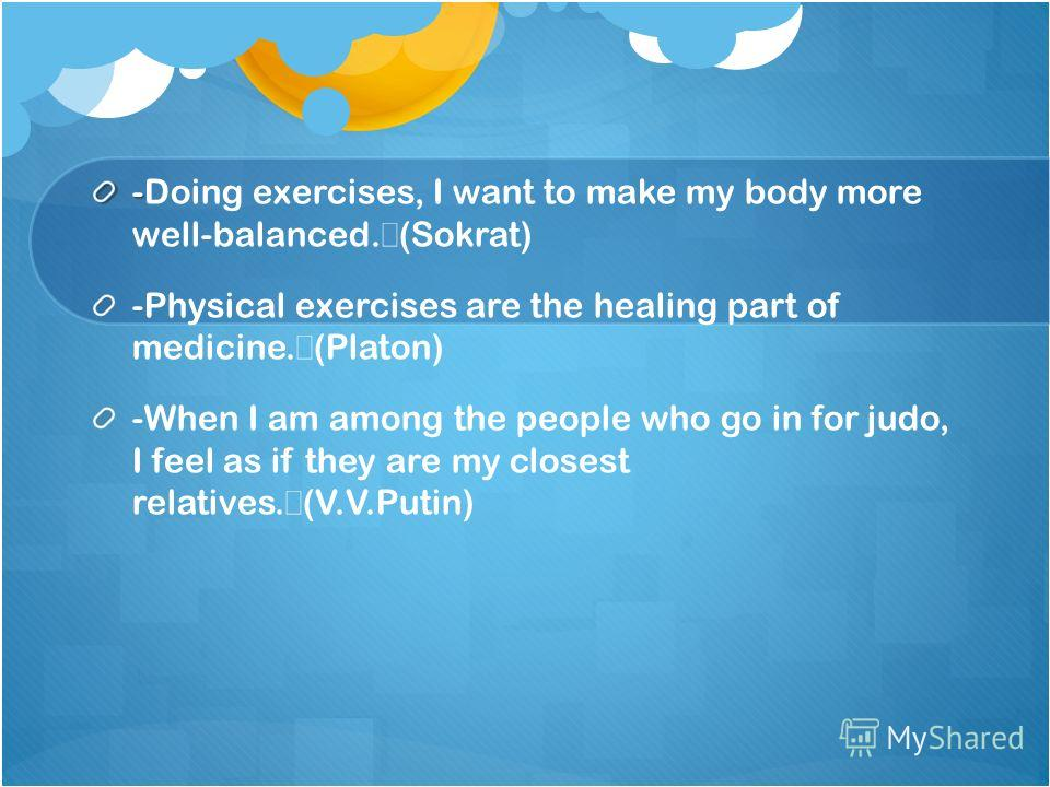 - -Doing exercises, I want to make my body more well-balanced. (Sokrat) -Physical exercises are the healing part of medicine. (Platon) -When I am among the people who go in for judo, I feel as if they are my closest relatives. (V.V.Putin)