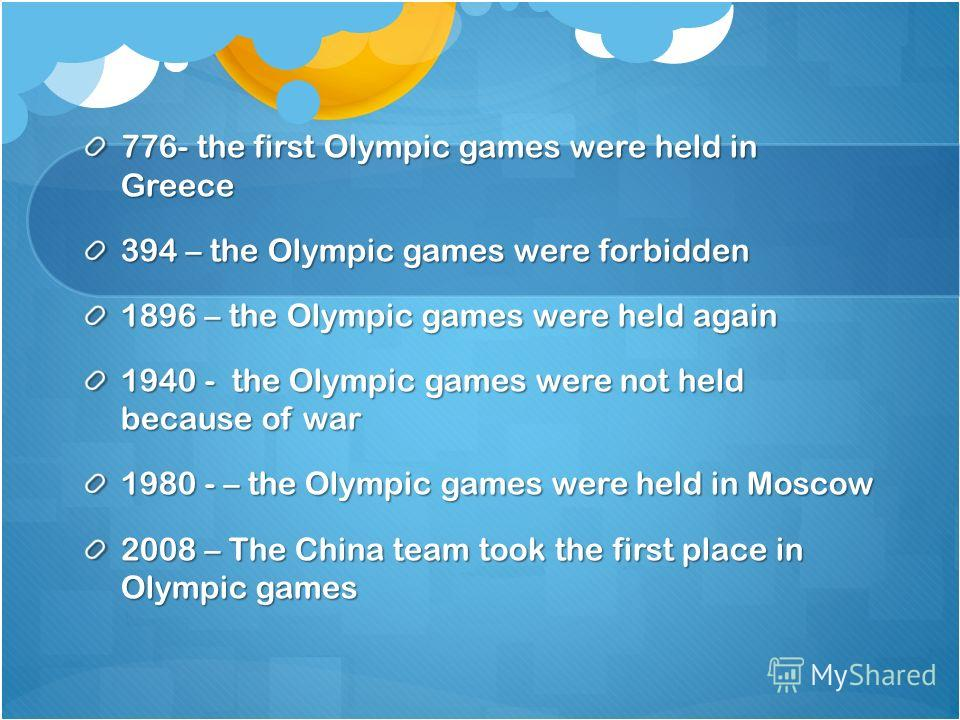 776- the first Olympic games were held in Greece 394 – the Olympic games were forbidden 1896 – the Olympic games were held again 1940 - the Olympic games were not held because of war 1980 - – the Olympic games were held in Moscow 2008 – The China tea
