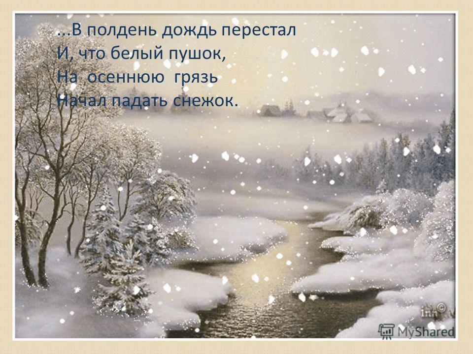 ...В полдень дождь перестал И, что белый пушок, На осеннюю грязь Начал падать снежок.