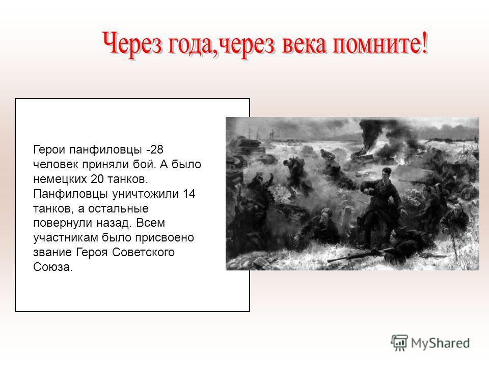 Герои панфиловцы -28 человек приняли бой. А было немецких 20 танков. Панфиловцы уничтожили 14 танков, а остальные повернули назад. Всем участникам было присвоено звание Героя Советского Союза.