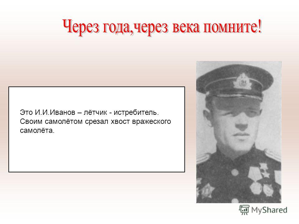 Это И.И.Иванов – лётчик - истребитель. Своим самолётом срезал хвост вражеского самолёта.
