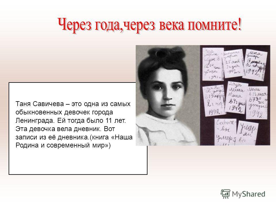 Таня Савичева – это одна из самых обыкновенных девочек города Ленинграда. Ей тогда было 11 лет. Эта девочка вела дневник. Вот записи из её дневника.(книга «Наша Родина и современный мир»)