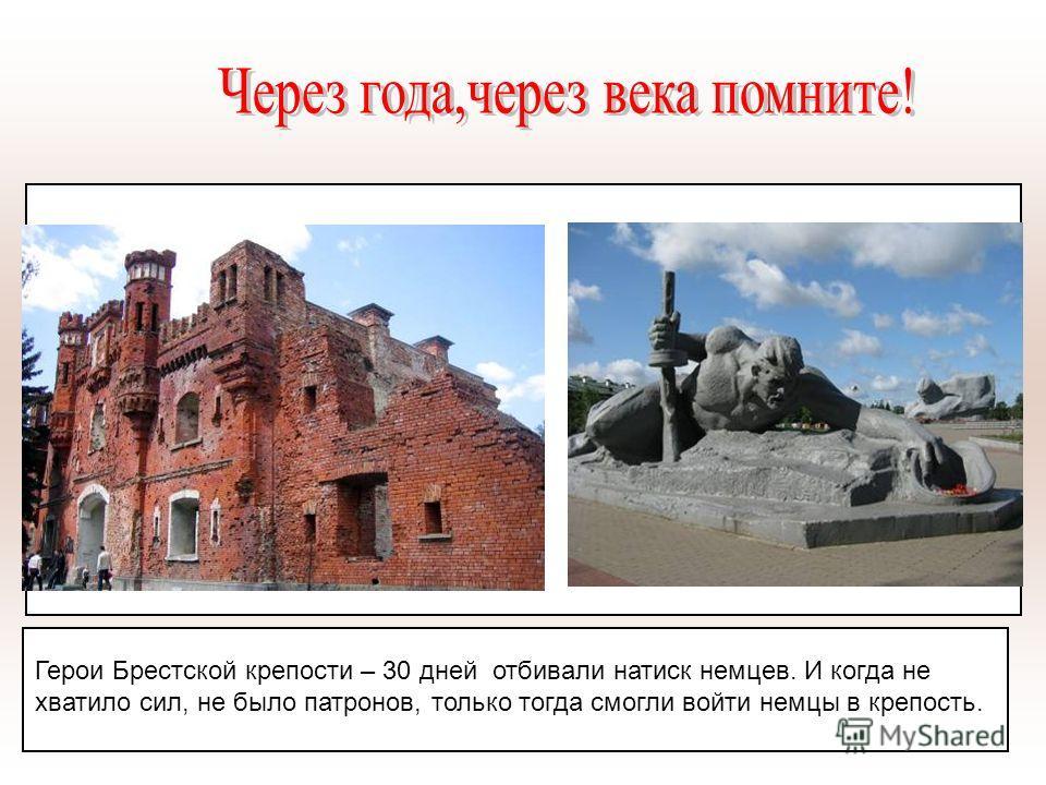 Герои Брестской крепости – 30 дней отбивали натиск немцев. И когда не хватило сил, не было патронов, только тогда смогли войти немцы в крепость.