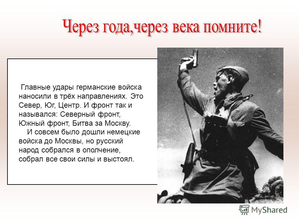 Главные удары германские войска наносили в трёх направлениях. Это Север, Юг, Центр. И фронт так и назывался: Северный фронт, Южный фронт, Битва за Москву. И совсем было дошли немецкие войска до Москвы, но русский народ собрался в ополчение, собрал вс