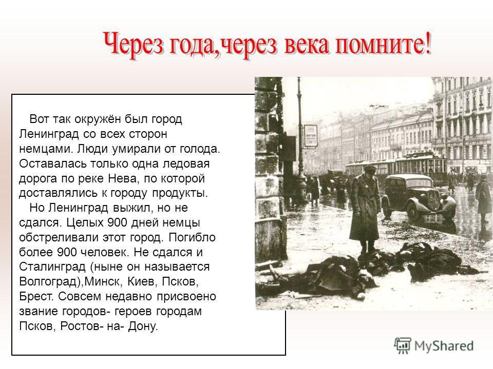 Вот так окружён был город Ленинград со всех сторон немцами. Люди умирали от голода. Оставалась только одна ледовая дорога по реке Нева, по которой доставлялись к городу продукты. Но Ленинград выжил, но не сдался. Целых 900 дней немцы обстреливали это