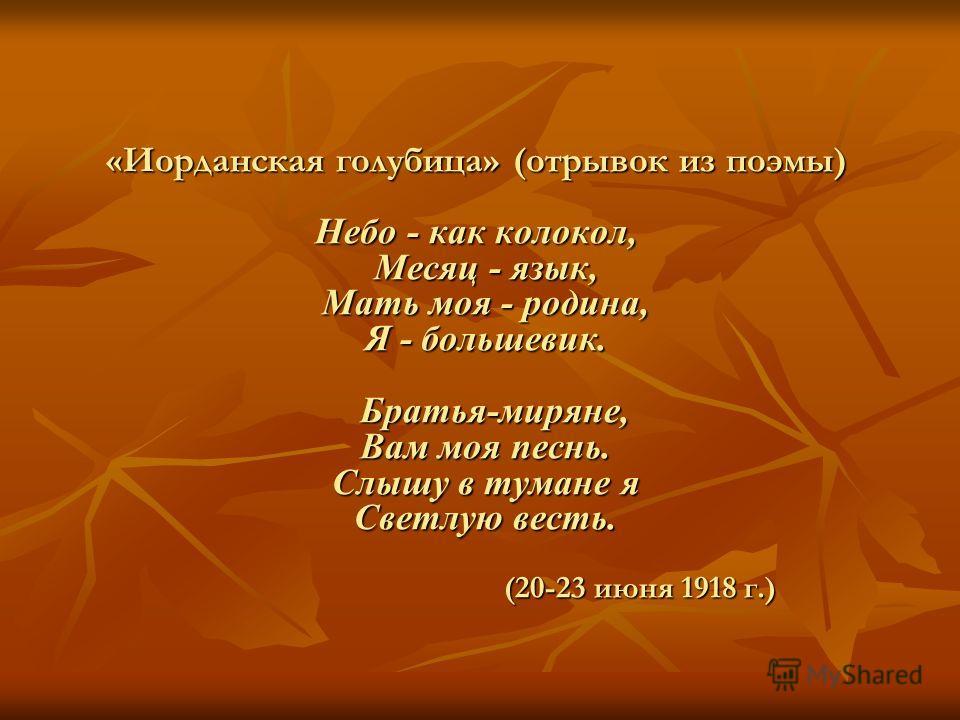 «Иорданская голубица» (отрывок из поэмы) Небо - как колокол, Месяц - язык, Мать моя - родина, Я - большевик. Братья-миряне, Вам моя песнь. Слышу в тумане я Светлую весть. (20-23 июня 1918 г.)