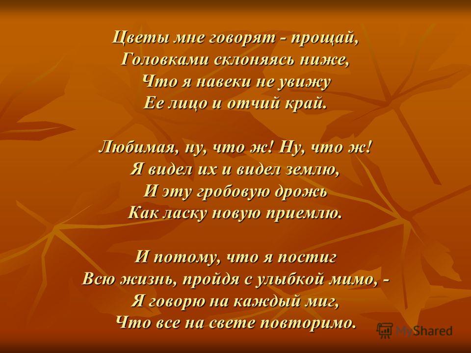 Цветы мне говорят - прощай, Головками склоняясь ниже, Что я навеки не увижу Ее лицо и отчий край. Любимая, ну, что ж! Ну, что ж! Я видел их и видел землю, И эту гробовую дрожь Как ласку новую приемлю. И потому, что я постиг Всю жизнь, пройдя с улыбко