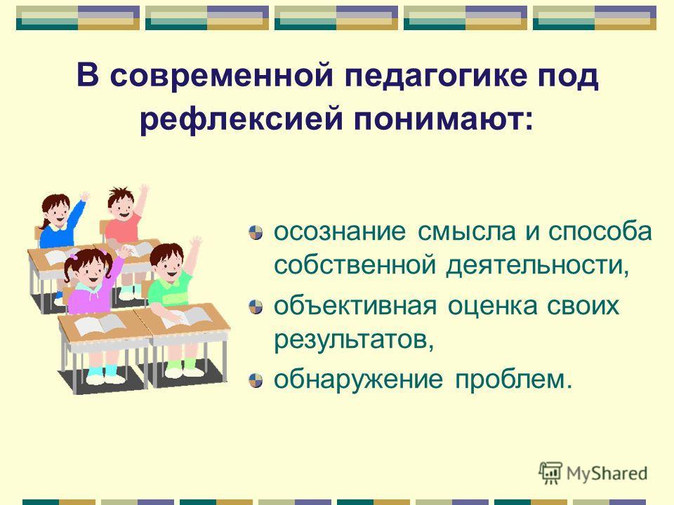 В современной педагогике под рефлексией понимают: осознание смысла и способа собственной деятельности, объективная оценка своих результатов, обнаружение проблем.