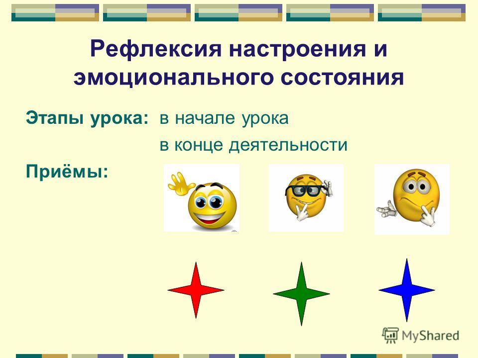Рефлексия настроения и эмоционального состояния Этапы урока: в начале урока в конце деятельности Приёмы: