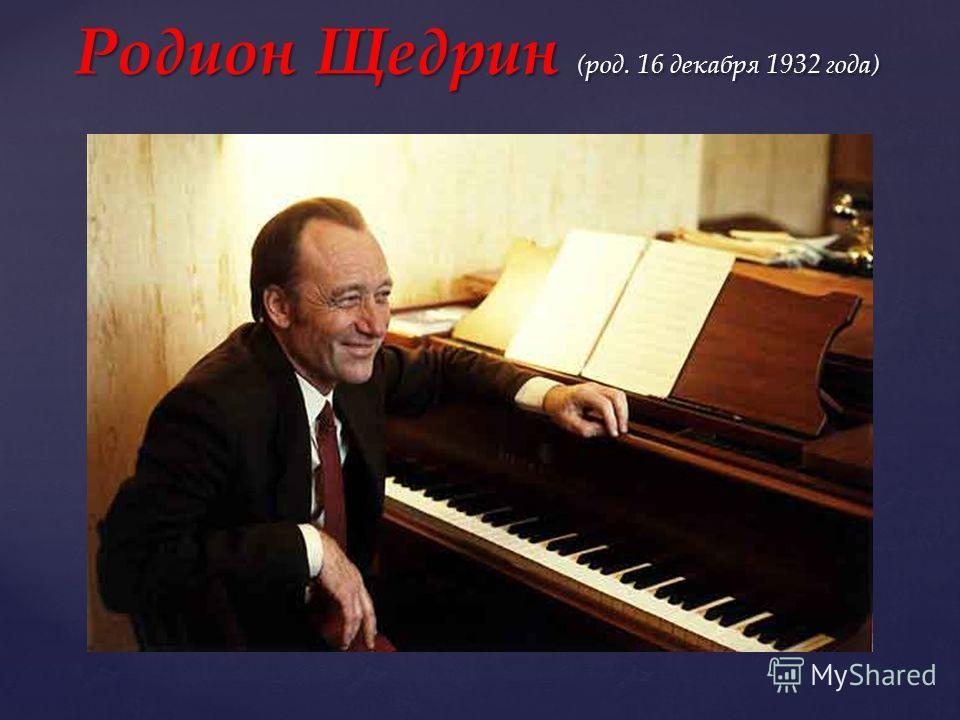 российский ). российский ). Родион Щедрин (род. 16 декабря 1932 года)
