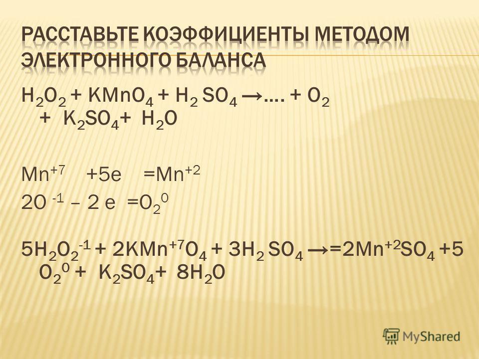 H 2 O 2 + KMnO 4 + H 2 SO 4 …. + O 2 + K 2 SO 4 + H 2 O Mn +7 +5е =Mn +2 2О -1 – 2 е =O 2 0 5H 2 O 2 -1 + 2KMn +7 O 4 + 3H 2 SO 4 =2Mn +2 SO 4 +5 O 2 0 + K 2 SO 4 + 8H 2 O