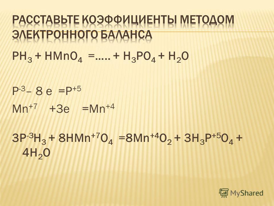 PH 3 + HMnO 4 =….. + H 3 PO 4 + H 2 O P -3 – 8 е =P +5 Mn +7 +3е =Mn +4 3P -3 H 3 + 8HMn +7 O 4 =8Mn +4 O 2 + 3H 3 P +5 O 4 + 4H 2 O