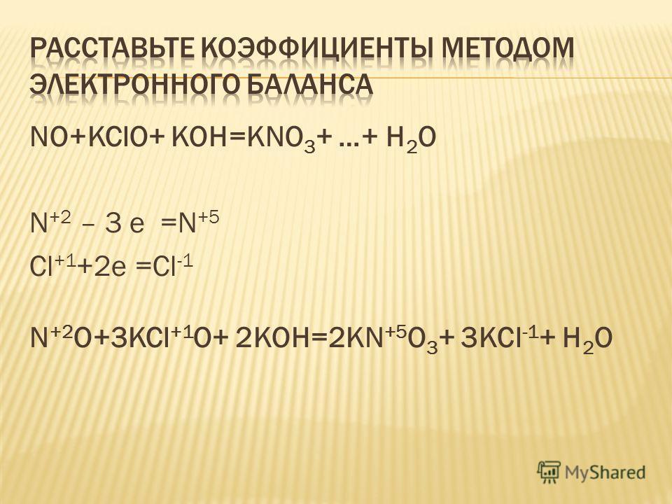 NO+KClO+ KOH=KNO 3 + …+ H 2 O N +2 – 3 е =N +5 Сl +1 +2е =Сl -1 N +2 O+3KCl +1 O+ 2KOH=2KN +5 O 3 + 3KCl -1 + H 2 O
