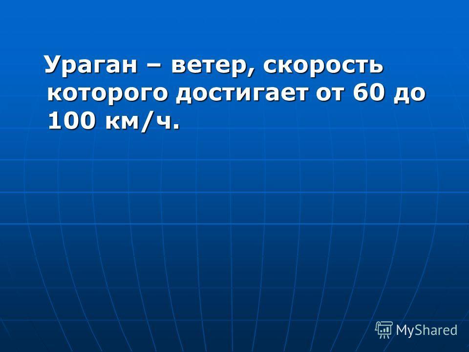 Ураган – ветер, скорость которого достигает от 60 до 100 км/ч. Ураган – ветер, скорость которого достигает от 60 до 100 км/ч.
