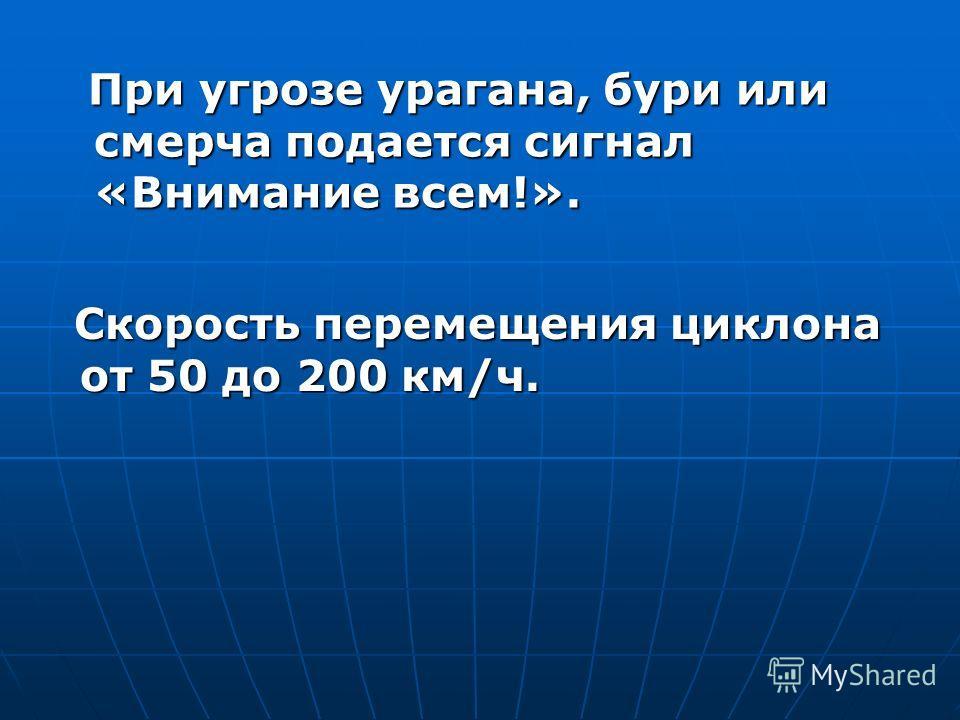 При угрозе урагана, бури или смерча подается сигнал «Внимание всем!». При угрозе урагана, бури или смерча подается сигнал «Внимание всем!». Скорость перемещения циклона от 50 до 200 км/ч. Скорость перемещения циклона от 50 до 200 км/ч.