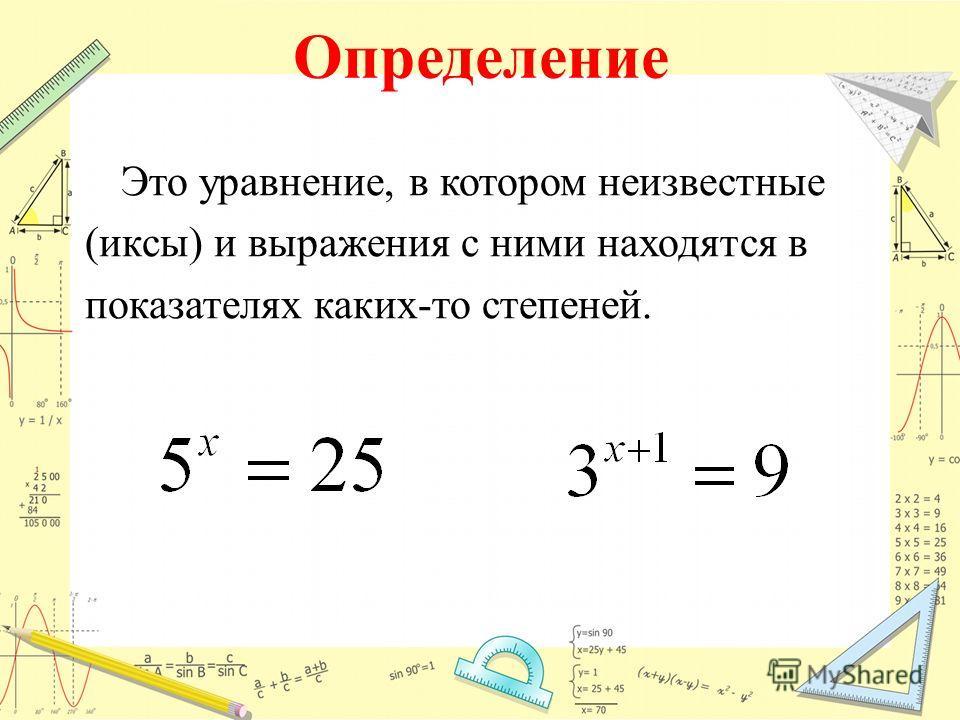 Определение Это уравнение, в котором неизвестные (иксы) и выражения с ними находятся в показателях каких-то степеней.