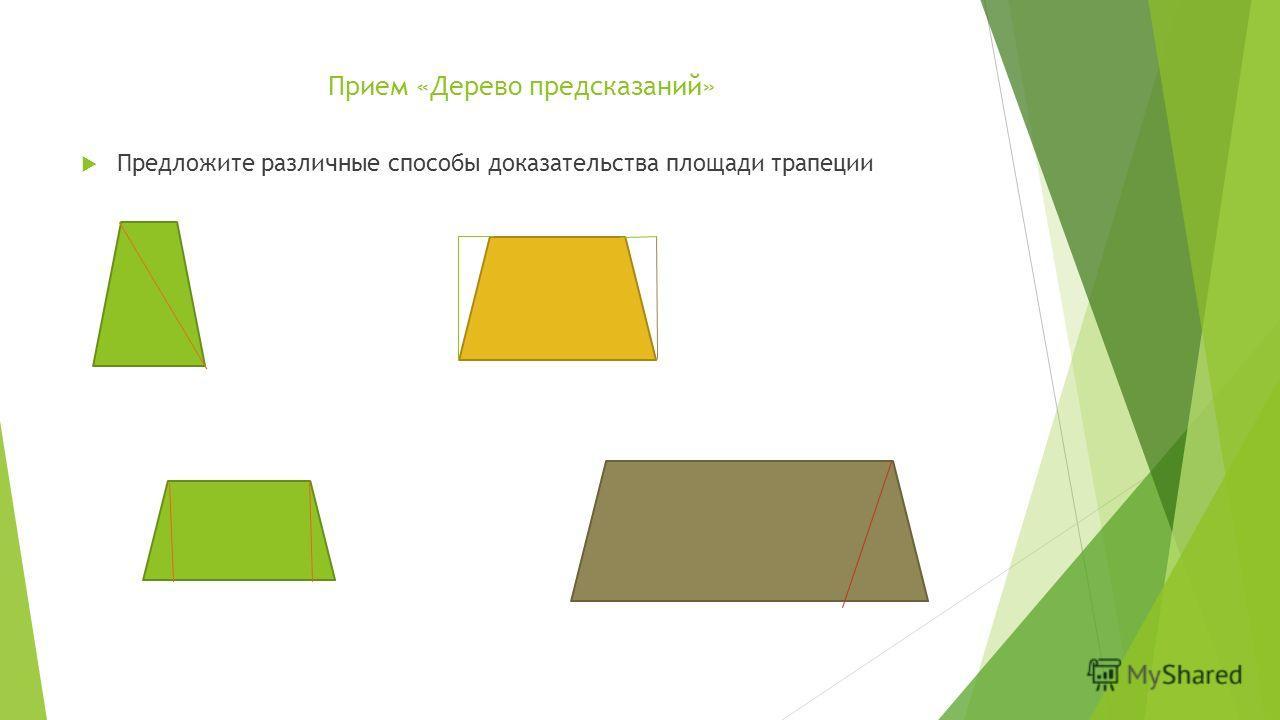 Прием «Дерево предсказаний» Предложите различные способы доказательства площади трапеции