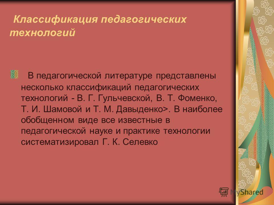 Классификация педагогических технологий В педагогической литературе представлены несколько классификаций педагогических технологий - В. Г. Гульчевской, В. Т. Фоменко, Т. И. Шамовой и Т. М. Давыденко>. В наиболее обобщенном виде все известные в педаго