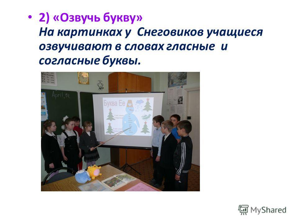 2) «Озвучь букву» На картинках у Снеговиков учащиеся озвучивают в словах гласные и согласные буквы.