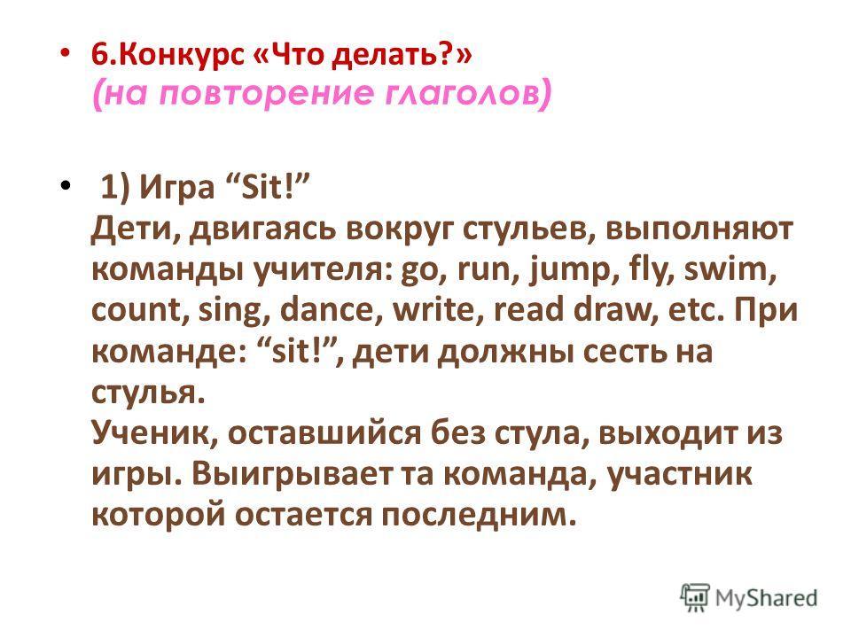 6.Конкурс «Что делать?» (на повторение глаголов) 1) Игра Sit! Дети, двигаясь вокруг стульев, выполняют команды учителя: go, run, jump, fly, swim, count, sing, dance, write, read draw, etc. При команде: sit!, дети должны сесть на стулья. Ученик, остав