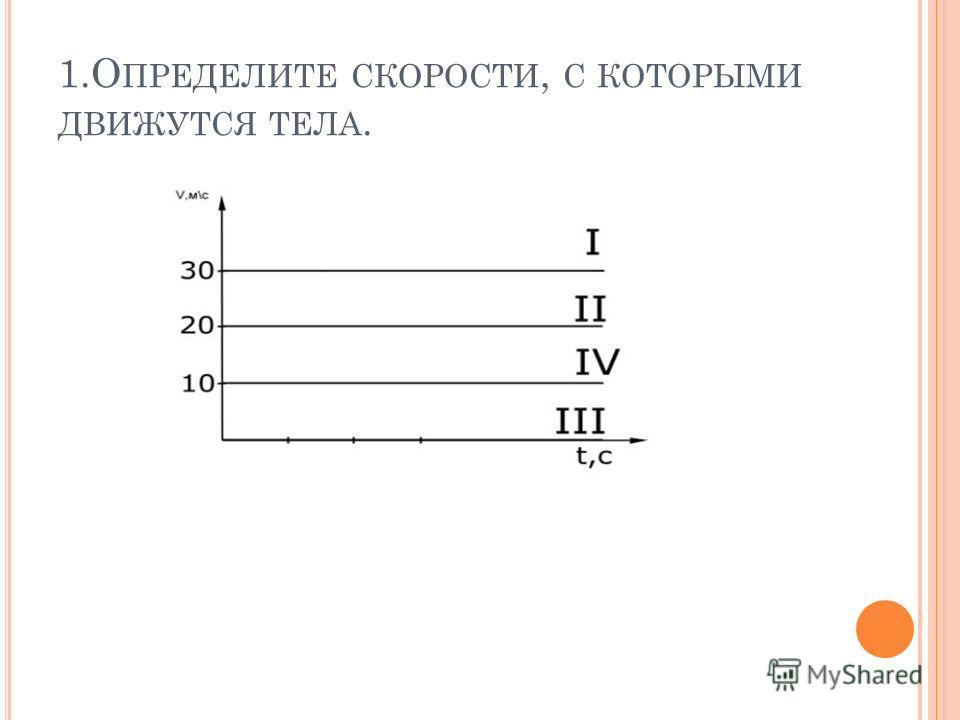 1.О ПРЕДЕЛИТЕ СКОРОСТИ, С КОТОРЫМИ ДВИЖУТСЯ ТЕЛА.