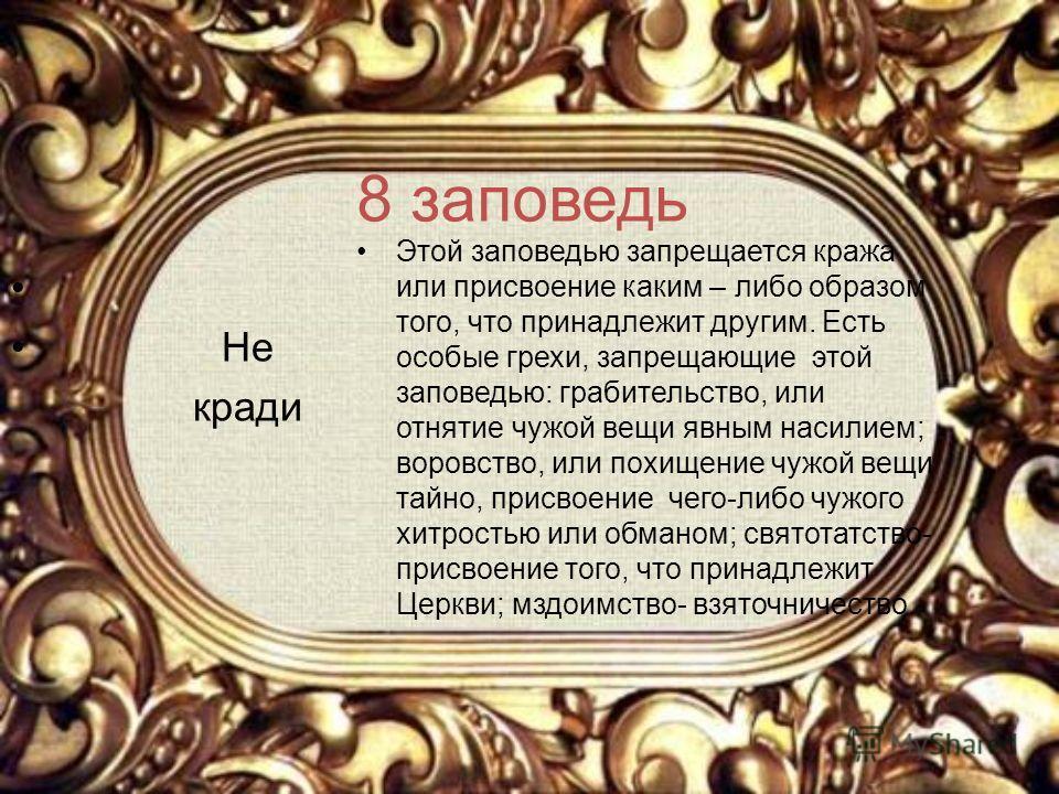 8 заповедь Не кради Этой заповедью запрещается кража или присвоение каким – либо образом того, что принадлежит другим. Есть особые грехи, запрещающие этой заповедью: грабительство, или отнятие чужой вещи явным насилием; воровство, или похищение чужой
