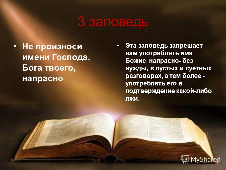 3 заповедь Не произноси имени Господа, Бога твоего, напрасно Эта заповедь запрещает нам употреблять имя Божие напрасно- без нужды, в пустых и суетных разговорах, а тем более - употреблять его в подтверждение какой-либо лжи.