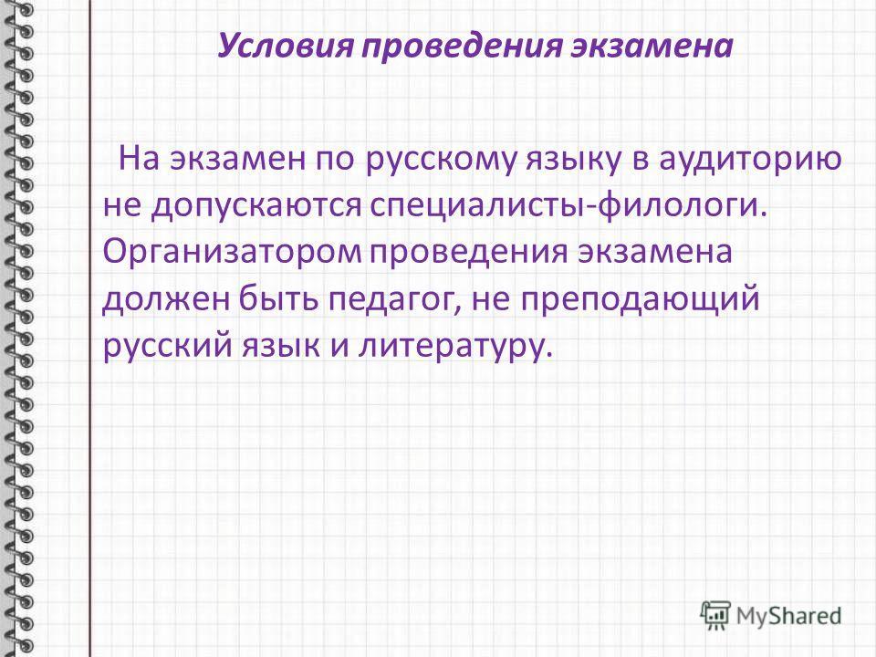 Условия проведения экзамена На экзамен по русскому языку в аудиторию не допускаются специалисты-филологи. Организатором проведения экзамена должен быть педагог, не преподающий русский язык и литературу.