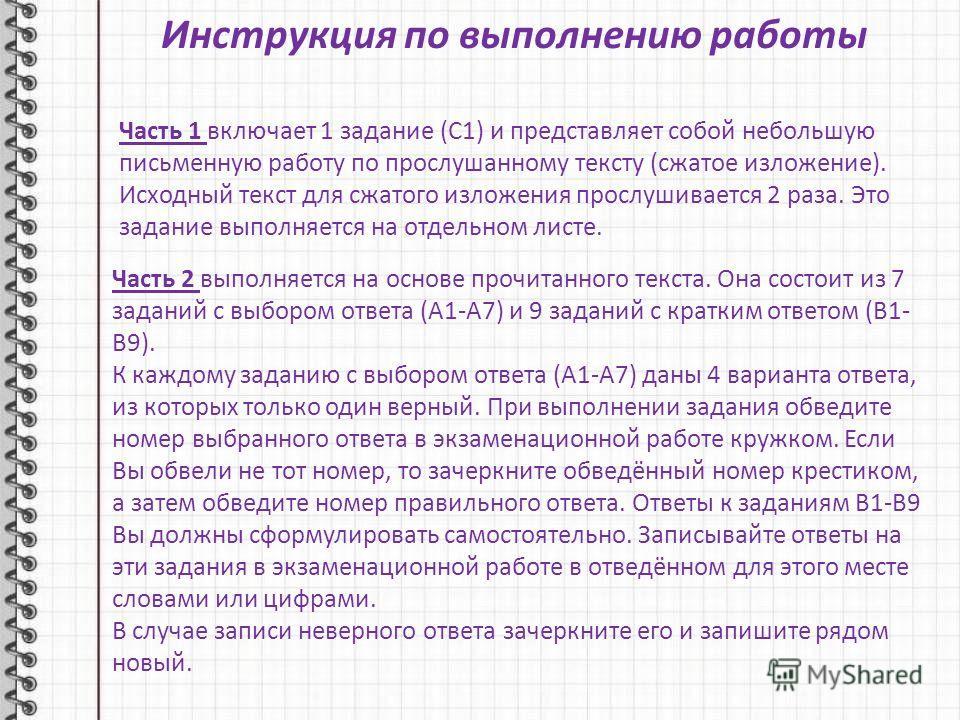 Инструкция по выполнению работы Часть 1 включает 1 задание (С1) и представляет собой небольшую письменную работу по прослушанному тексту (сжатое изложение). Исходный текст для сжатого изложения прослушивается 2 раза. Это задание выполняется на отдель