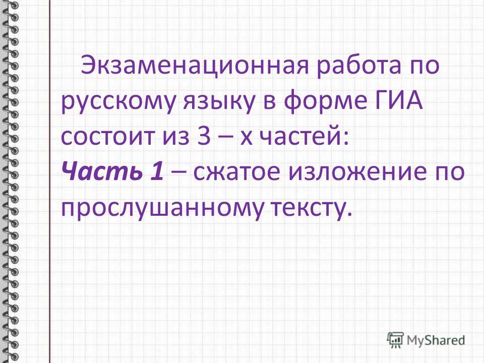 Экзаменационная работа по русскому языку в форме ГИА состоит из 3 – х частей: Часть 1 – сжатое изложение по прослушанному тексту.