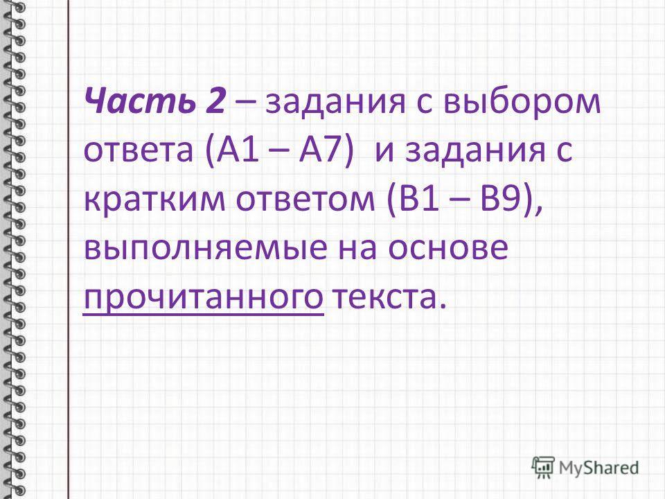 Часть 2 – задания с выбором ответа (А1 – А7) и задания с кратким ответом (В1 – В9), выполняемые на основе прочитанного текста.