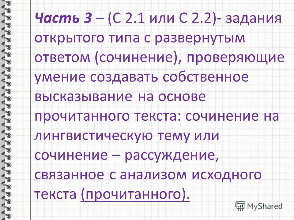 Часть 3 – (С 2.1 или С 2.2)- задания открытого типа с развернутым ответом (сочинение), проверяющие умение создавать собственное высказывание на основе прочитанного текста: сочинение на лингвистическую тему или сочинение – рассуждение, связанное с ана