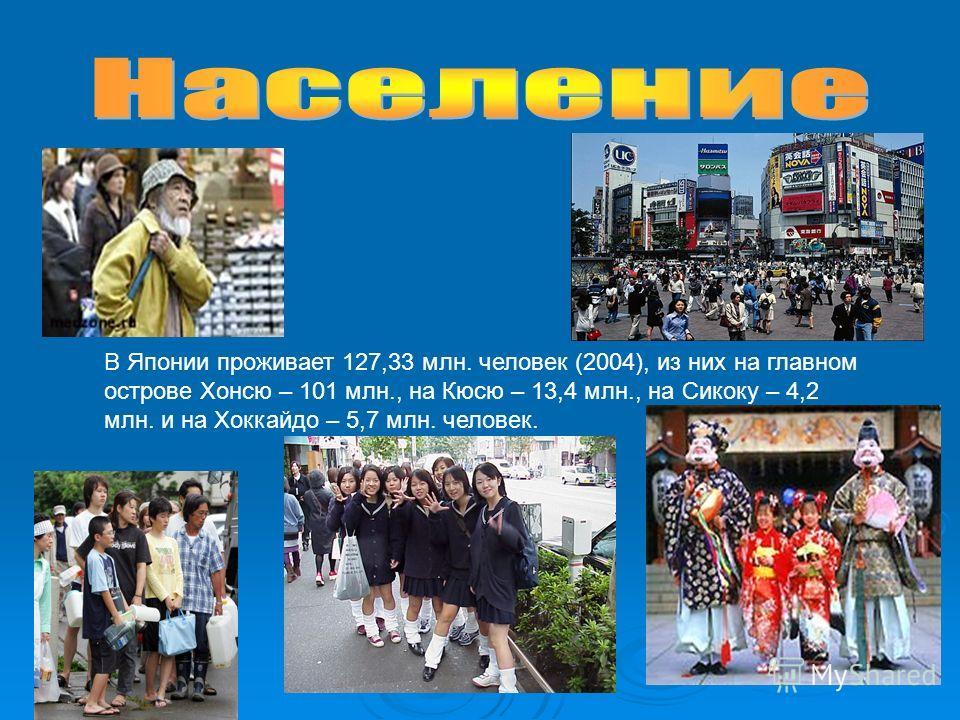 В Японии проживает 127,33 млн. человек (2004), из них на главном острове Хонсю – 101 млн., на Кюсю – 13,4 млн., на Сикоку – 4,2 млн. и на Хоккайдо – 5,7 млн. человек.