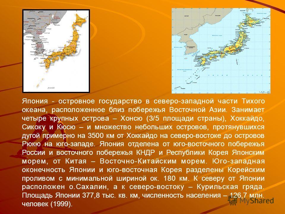 Япония - островное государство в северо-западной части Тихого океана, расположенное близ побережья Восточной Азии. Занимает четыре крупных острова – Хонсю (3/5 площади страны), Хоккайдо, Сикоку и Кюсю – и множество небольших островов, протянувшихся д