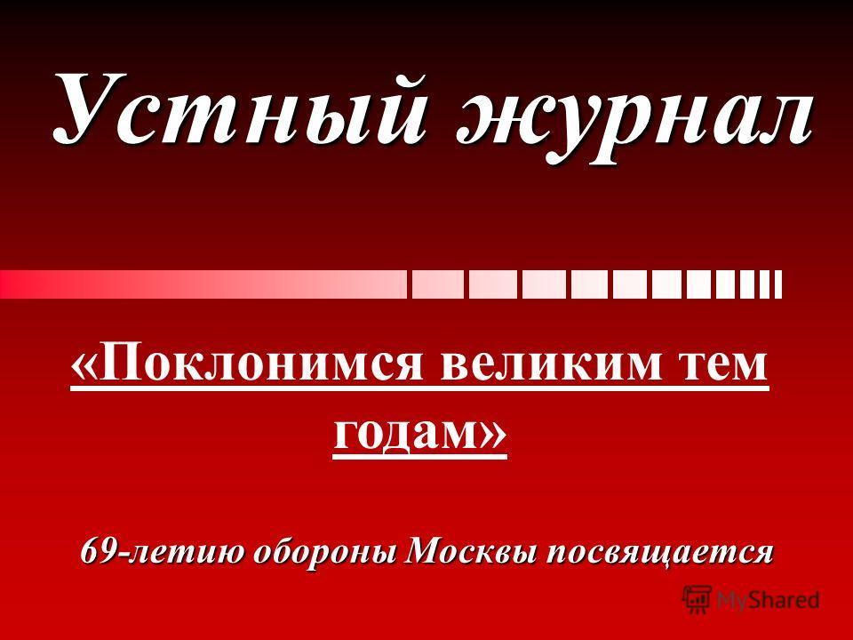 Устный журнал 69-летию обороны Москвы посвящается «Поклонимся великим тем годам»