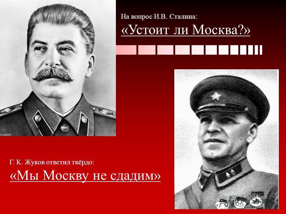 На вопрос И.В. Сталина: «Устоит ли Москва?» Г. К. Жуков ответил твёрдо: «Мы Москву не сдадим»
