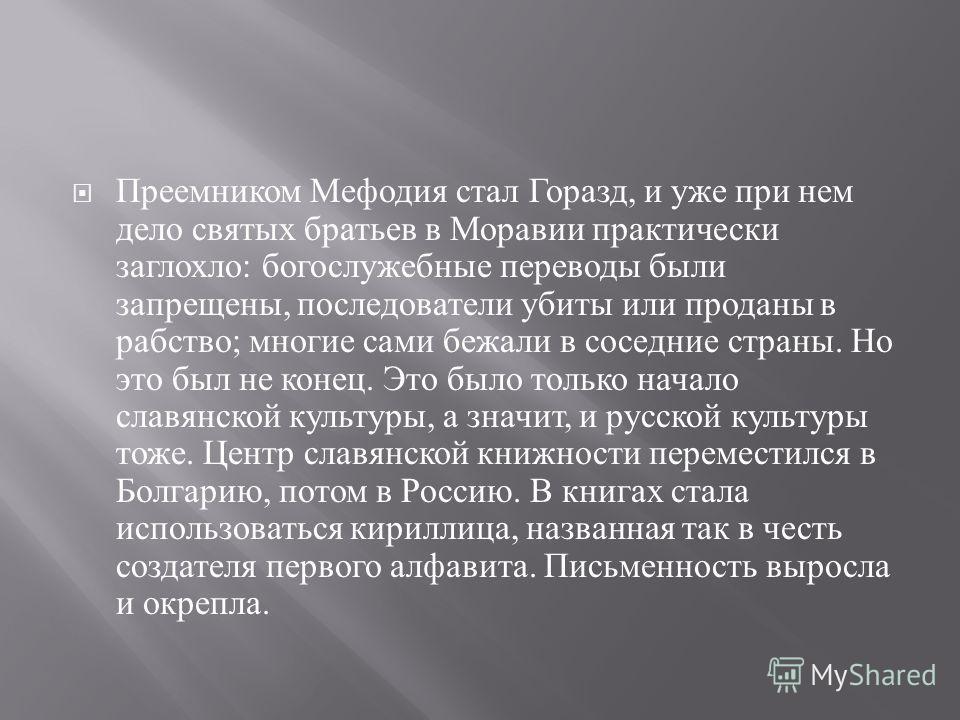 Преемником Мефодия стал Горазд, и уже при нем дело святых братьев в Моравии практически заглохло : богослужебные переводы были запрещены, последователи убиты или проданы в рабство ; многие сами бежали в соседние страны. Но это был не конец. Это было