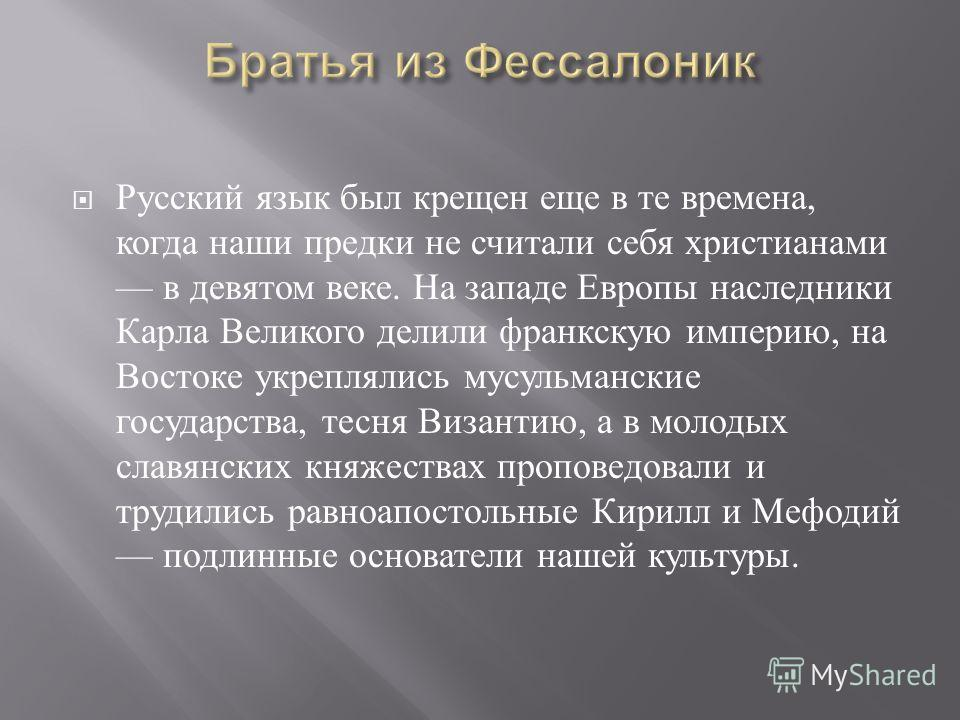 Русский язык был крещен еще в те времена, когда наши предки не считали себя христианами в девятом веке. На западе Европы наследники Карла Великого делили франкскую империю, на Востоке укреплялись мусульманские государства, тесня Византию, а в молодых