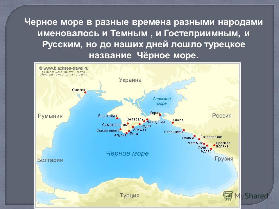 Черное море в разные времена разными народами именовалось и Темным, и Гостеприимным, и Русским, но до наших дней лошло турецкое название Чёрное море.