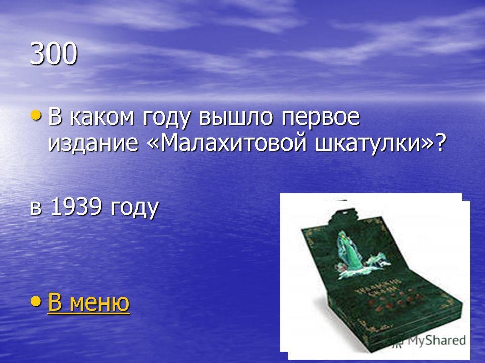 300 В каком году вышло первое издание «Малахитовой шкатулки»? В каком году вышло первое издание «Малахитовой шкатулки»? в 1939 году В меню В меню В меню В меню