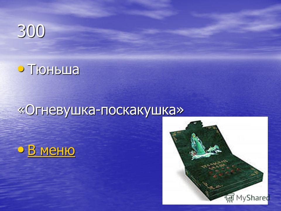 300 Тюньша Тюньша«Огневушка-поскакушка» В меню В меню В меню В меню