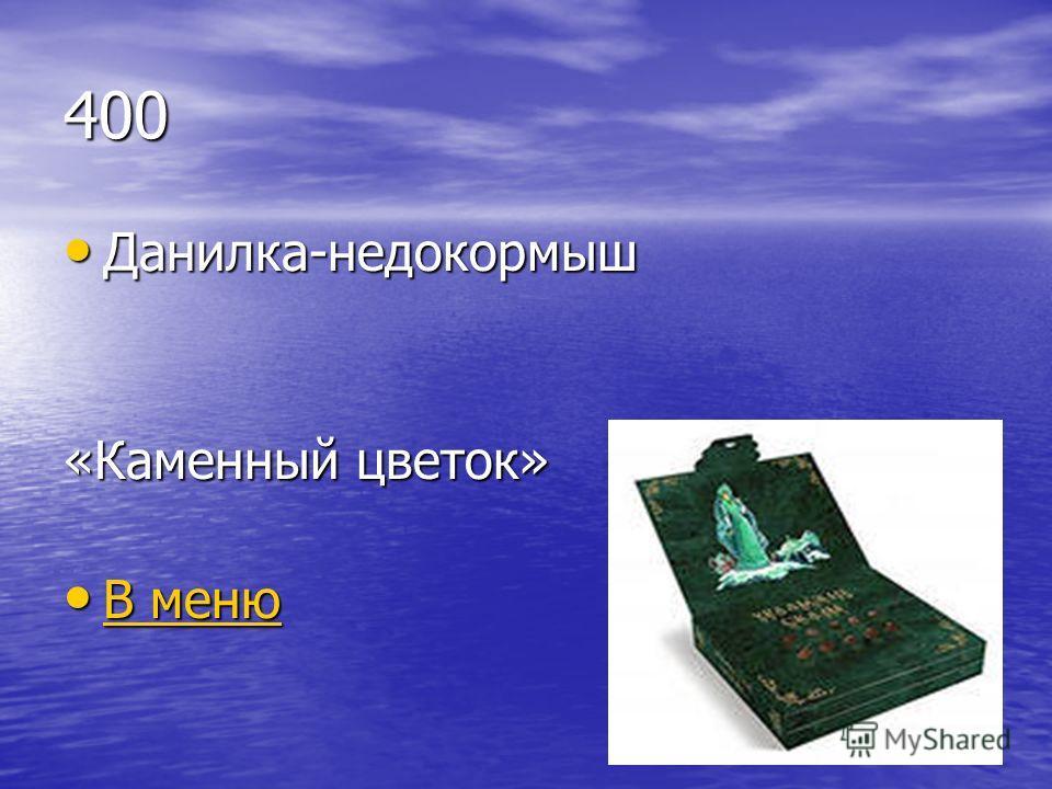 400 Данилка-недокормыш Данилка-недокормыш «Каменный цветок» В меню В меню В меню В меню