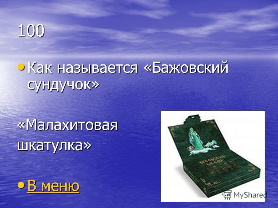 100 Как называется «Бажовский сундучок» Как называется «Бажовский сундучок»«Малахитоваяшкатулка» В меню В меню В меню В меню
