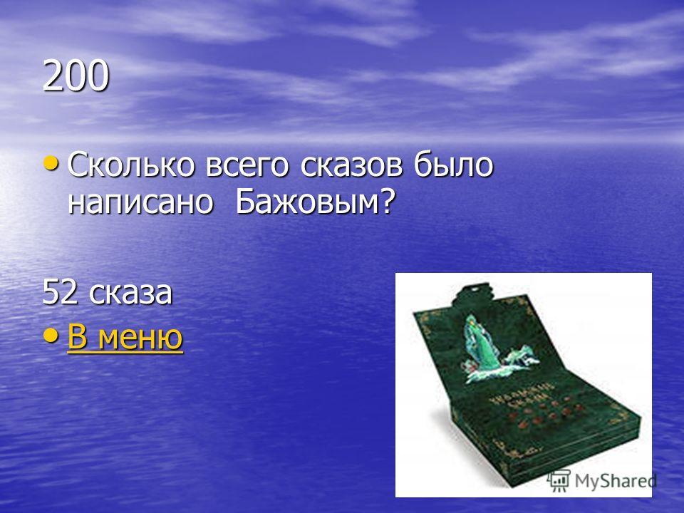 200 Сколько всего сказов было написано Бажовым? Сколько всего сказов было написано Бажовым? 52 сказа В меню В меню В меню В меню