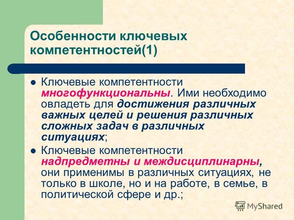 Особенности ключевых компетентностей(1) Ключевые компетентности многофункциональны. Ими необходимо овладеть для достижения различных важных целей и решения различных сложных задач в различных ситуациях; Ключевые компетентности надпредметны и междисци