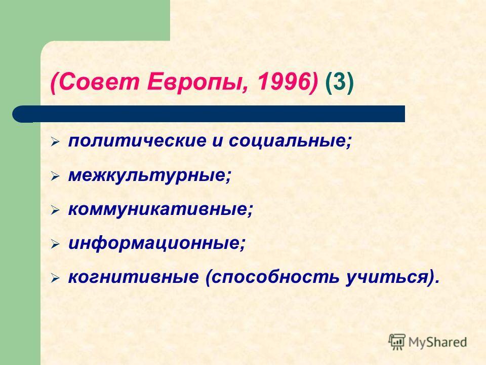 (Совет Европы, 1996) (3) политические и социальные; межкультурные; коммуникативные; информационные; когнитивные (способность учиться).